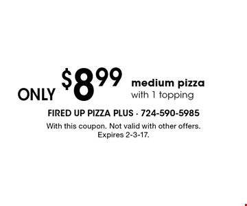 Only $8.99 medium pizza with 1 topping. With this coupon. Not valid with other offers. Expires 2-3-17.