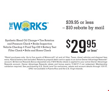 $39.95 or less - $10 rebate by mail $29.95 or less*. The Works Synthetic Blend Oil Change - Tire Rotation and Pressure Check - Brake Inspection Vehicle Checkup - Fluid Top-Off - Battery Test Filter Check - Belts and Hoses Check. *Retail purchases only. Up to five quarts of Motorcraft oil and oil filter. Taxes, diesel vehicles and disposal fees extra. Hybrid battery test excluded. Rebate by prepaid debit card or apply to an active Owner Advantage Rewards account. $5 Service Rewards Bonus deposited only if $10 Works rebate is applied to your active Owner Advantage Rewards account. Owner Advantage Rewards rebate and bonus expire 11/30/17 if not redeemed. Membership validation required. See participating U.S. Quick Lane for exclusions, rebate and account details through 1/31/17. Offer not available in Puerto Rico and the U.S. Virgin Islands.