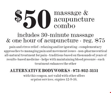 $50 massage & acupuncture combo. Includes 30-minute massage & one hour of acupuncture, reg. $75. Pain and stress relief - Relaxing and invigorating - Complementary approaches to managing pain and movement issues - Non-pharmeceutical all-natural treatment for pain - Traditions based on thousands of years of results-based medicine - Helps with maintaining blood pressure - Each treatment enhances the other. With this coupon. Not valid with other offers or prior services. Expires 12-9-16.