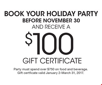 BOOK YOUR HOLIDAY PARTY BEFORE NOVEMBER 30 AND RECEIVE A $100 gift certificate. Party must spend over $750 on food and beverage.  Gift certficate valid January 2-March 31, 2017.