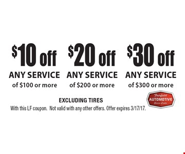 $10 off Any Service of $100 or more OR $20 off Any Service of $200 or more OR $30 off Any Service of $300 or more. EXCLUDING TIRES. With this LF coupon. Not valid with any other offers. Offer expires 3/17/17.