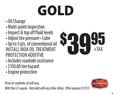 Gold $39.95 - Oil Change- Multi-point inspection- Inspect & top off fluid levels- Adjust tire pressure - Lube - Up to 5 qts. of conventional oil Install MOA oil treatment protection additive - Includes roadside assistance - $150.00 tire hazard - Engine protectionOil Change Service . Price for synthetic oil will vary.With this LF coupon.Not valid with any other offers. Offer expires 3/17/17.