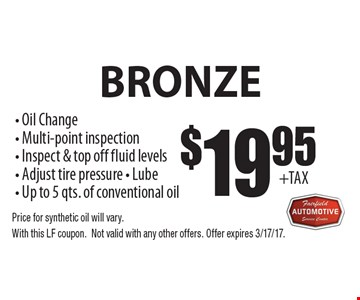 Bronze $19.95 Oil Change Service. Oil Change, Multi-point inspection, Inspect & top off fluid levels, Adjust tire pressure, Lube, Up to 5 qts. of conventional oil. Price for synthetic oil will vary. With this LF coupon. Not valid with any other offers. Offer expires 3/17/17.