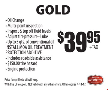 Gold $39.95 - Oil Change - Multi-point inspection - Inspect & top off fluid levels - Adjust tire pressure - Lube - Up to 5 qts. of conventional oil Install MOA oil treatment protection additive - Includes roadside assistance - $150.00 tire hazard - Engine protection Oil Change Service . Price for synthetic oil will vary.With this LF coupon.Not valid with any other offers. Offer expires 4-14-17.