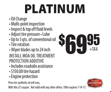 Platinum $69.95 - Oil Change - Multi-point inspection- Inspect & top off fluid levels- Adjust tire pressure - Lube - Up to 5 qts. of conventional oil - Tire rotation - Wiper blades up to 24 inchInstall MOA oil treatment protection additive - Includes roadside assistance - $150.00 tire hazard - Engine protectionOil Change Service . Price for synthetic oil will vary.With this LF coupon.Not valid with any other offers. Offer expires 7-14-17.