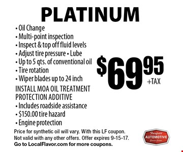 Platinum $69.95 Oil Change Service. Oil Change, Multi-point inspection, Inspect & top off fluid levels, Adjust tire pressure, Lube - Up to 5 qts. of conventional oil, Tire rotation, Wiper blades up to 24 inch. Install MOA oil treatment protection additive, Includes roadside assistance, $150.00 tire hazard, Engine protection. Price for synthetic oil will vary. With this LF coupon. Not valid with any other offers. Offer expires 9-15-17. Go to LocalFlavor.com for more coupons.