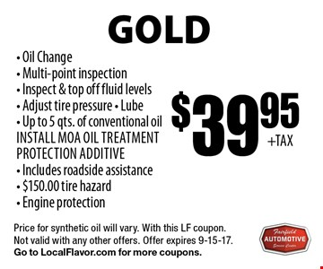 Gold $39.95 Oil Change Service. Oil Change, Multi-point inspection, Inspect & top off fluid levels, Adjust tire pressure, Lube, Up to 5 qts. of conventional oil Install MOA oil treatment protection additive, Includes roadside assistance, $150.00 tire hazard, Engine protection. Price for synthetic oil will vary. With this LF coupon. Not valid with any other offers. Offer expires 9-15-17. Go to LocalFlavor.com for more coupons.