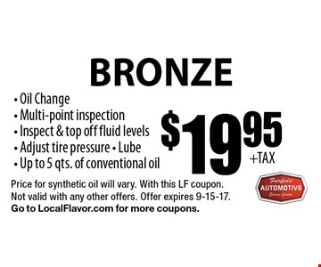 Bronze $19.95 Oil Change Service.  Oil Change, Multi-point inspection- Inspect & top off fluid levels, Adjust tire pressure, Lube, Up to 5 qts. of conventional oil. Price for synthetic oil will vary. With this LF coupon. Not valid with any other offers. Offer expires 9-15-17. Go to LocalFlavor.com for more coupons.