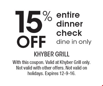 15% OFF entire dinner check, dine in only. With this coupon. Valid at Khyber Grill only. Not valid with other offers. Not valid on holidays. Expires 12-9-16.