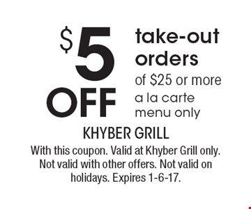 $5 off take-out orders of $25 or more. A la carte menu only. With this coupon. Valid at Khyber Grill only. Not valid with other offers. Not valid on holidays. Expires 1-6-17.