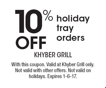 10% off holiday tray orders. With this coupon. Valid at Khyber Grill only. Not valid with other offers. Not valid on holidays. Expires 1-6-17.