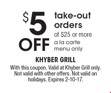 $5 off take-out orders of $25 or more a la carte menu only. With this coupon. Valid at Khyber Grill only. Not valid with other offers. Not valid on holidays. Expires 2-10-17.