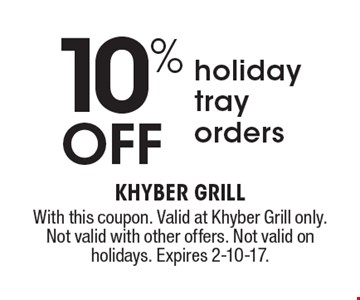10% off holiday tray orders. With this coupon. Valid at Khyber Grill only. Not valid with other offers. Not valid on holidays. Expires 2-10-17.
