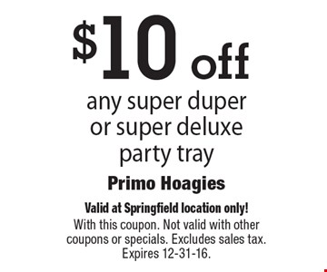 $10 off any super duper or super deluxe party tray. Valid at Springfield location only! With this coupon. Not valid with other coupons or specials. Excludes sales tax. Expires 12-31-16.