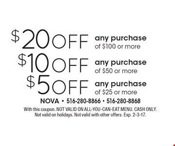 $5 Off any purchase of $25 or more. $10 Off any purchase of $50 or more. $20 Off any purchase of $100 or more. With this coupon. NOT VALID ON ALL-YOU-CAN-EAT MENU. CASH ONLY. Not valid on holidays. Not valid with other offers. Exp. 2-3-17.