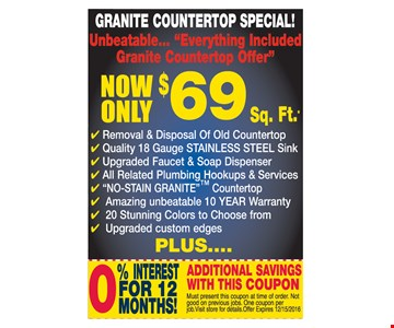 Granite Countertop Special! Now Only $69 Sq. Ft.* Plus 0% Interest For 12 Months! Additional Savings With This Coupon. Must present this coupon at time of order. Not good on previous jobs. One coupon per job. Visit store for details. Offer expires 12/15/16.