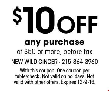 $10 Off any purchaseof $50 or more, before tax. With this coupon. One coupon per table/check. Not valid on holidays. Not valid with other offers. Expires 12-9-16.
