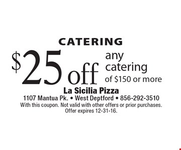 catering $25 off any catering of $150 or more. With this coupon. Not valid with other offers or prior purchases. Offer expires 12-31-16.