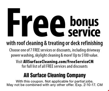 Free bonus service with roof cleaning & treating or deck refinishingChoose one of 7 FREE services or discounts, including driveway power washing, skylight cleaning & more! Up to $100 value. Visit AllSurfaceCleaning.com/FreeServiceCM for full list of all FREE services and discounts. With this coupon. Not applicable for partial jobs. May not be combined with any other offer. Exp. 2-10-17. CM