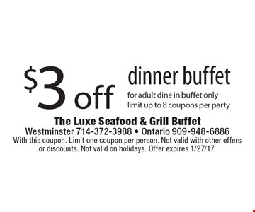 $3 off dinner buffet for adult dine in buffet only. Limit up to 8 coupons per party. With this coupon. Limit one coupon per person. Not valid with other offers or discounts. Not valid on holidays. Offer expires 1/27/17.