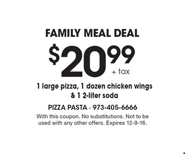 family meal deal $20.99 + tax 1 large pizza, 1 dozen chicken wings & 1 2-liter soda. With this coupon. No substitutions. Not to be used with any other offers. Expires 12-9-16.