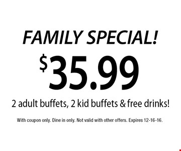 $35.99 FAMILY SPECIAL! 2 adult buffets, 2 kid buffets & free drinks!. With coupon only. Dine in only. Not valid with other offers. Expires 12-16-16.