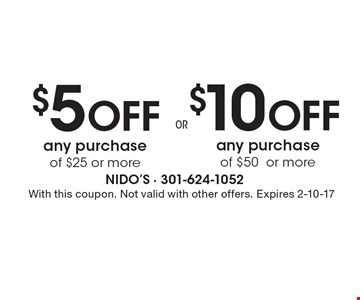 $10 Off any purchase of $50 or more. $5 Off any purchase of $25 or more. With this coupon. Not valid with other offers. Expires 2-10-17