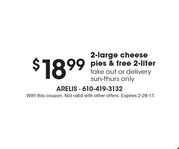 $18.99 2-large cheese pies & free 2-liter. Take out or delivery. Sun-Thurs only. With this coupon. Not valid with other offers. Expires 2-28-17.