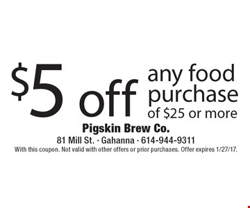 $5 off any food purchase of $25 or more. With this coupon. Not valid with other offers or prior purchases. Offer expires 1/27/17.