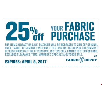 25% Off your FABRIC PURCHASEFor items already on sale: discount will be increased to 25% OFF Original price. Cannot be combined with any other discount or coupon. Coupon must be surrendered at time of purchase. In store only. limited to stock on hand. excludes clearance items. Manager' specials & outdoor sale