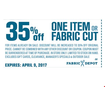 35% OFF One item or fabric cutFor items already on sale: discount will be increased to 35% OFF Original price. Cannot be combined with any other discount or coupon. Coupon must be surrendered at time of purchase. In store only. limited to stock on hand. excludes clearance items. Manager' specials & outdoor sale
