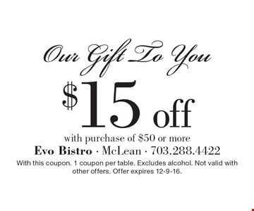 Our Gift To You: $15 off with purchase of $50 or more. With this coupon. 1 coupon per table. Excludes alcohol. Not valid with other offers. Offer expires 12-9-16.