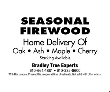 Seasonal firewood. Home delivery of oak, ash, maple & cherry. Stacking available. With this coupon. Present this coupon at time of estimate. Not valid with other offers.