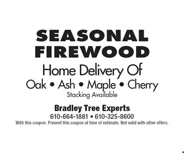 Seasonal Firewood Home Delivery Of Oak - Ash - Maple - Cherry. Stacking Available. With this coupon. Present this coupon at time of estimate. Not valid with other offers.
