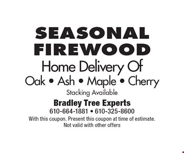 Seasonal firewood. Home Delivery Of Oak, Ash, Maple, Cherry. Stacking Available. With this coupon. Present this coupon at time of estimate. Not valid with other offers