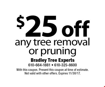 $25 off any tree removal or pruning. With this coupon. Present this coupon at time of estimate. Not valid with other offers. Expires 11/30/17.