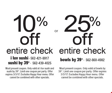 25% off entire check OR 10%off entire check Must present coupon. Only valid at i luv sushi and sushi by 398. Limit one coupon per party. Offer expires 3/3/17. Excludes Happy Hour menu. Offer cannot be combined with other specials.Must present coupon. Only valid at bowls by 398. Limit one coupon per party. Offer expires 3/3/17. Excludes Happy Hour menu. Offer cannot be combined with other specials.