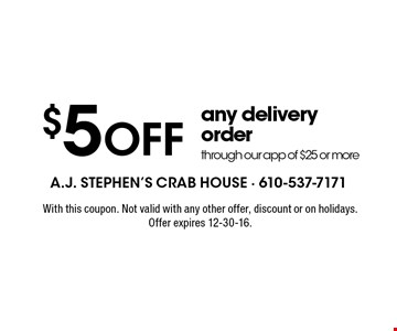 $5 off any delivery order through our app of $25 or more . With this coupon. Not valid with any other offer, discount or on holidays. Offer expires 12-30-16.