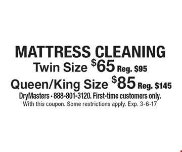 Twin Size $65 Reg. $95Queen/King Size $85 Reg. $145 MATTRESS CLEANING. DryMasters - 888-801-3120. First-time customers only. With this coupon. Some restrictions apply. Exp. 3-6-17