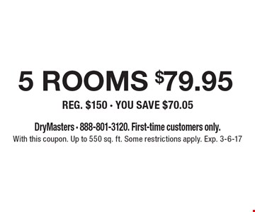$79.95 5 rooms cleaned REG. $150 - YOU SAVE $70.05. DryMasters - 888-801-3120. First-time customers only. With this coupon. Up to 550 sq. ft. Some restrictions apply. Exp. 3-6-17
