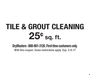 25¢ sq. ft. TILE & GROUT CLEANING. DryMasters - 888-801-3120. First-time customers only. With this coupon. Some restrictions apply. Exp. 3-6-17