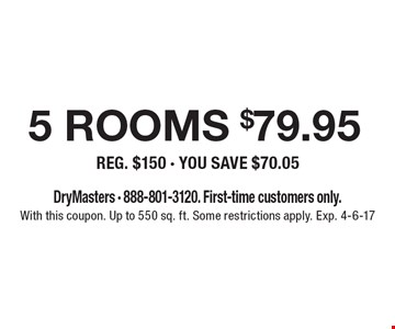 $79.95 5 rooms cleaned, reg. $150 - you save $70.05. First-time customers only. With this coupon. Up to 550 sq. ft. Some restrictions apply. Exp. 4-6-17