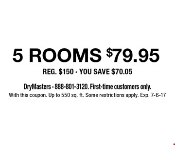 $79.95 5 rooms cleaned. Reg. $150. You save $70.05. DryMasters 888-801-3120. First-time customers only. With this coupon. Up to 550 sq. ft. Some restrictions apply. Exp. 7-6-17.
