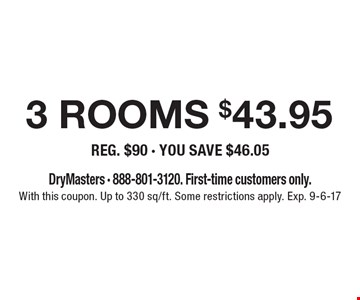 3 rooms cleaned $43.95 (reg. $90 - you save $46.05). DryMasters. 888-801-3120. First-time customers only. With this coupon. Up to 330 sq/ft. Some restrictions apply. Exp. 9-6-17