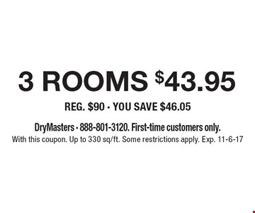 $43.95 3 rooms cleaned reg. $90 - you save $46.05. DryMasters - 888-801-3120. First-time customers only. With this coupon. Up to 330 sq/ft. Some restrictions apply. Exp. 11-6-17