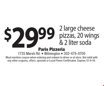 $29.99 2 large cheese pizzas, 20 wings & 2 liter soda. Must mention coupon when ordering and redeem to driver or at store. Not valid with any other coupons, offers, specials or Local Flavor Certificates. Expires 12-9-16.