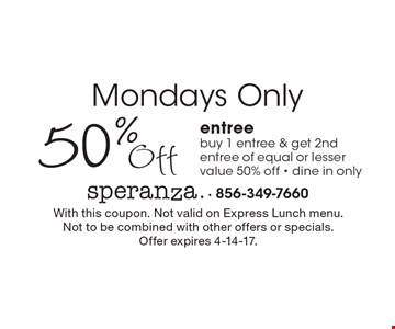 Mondays Only. 50% Off entree. Buy 1 entree & get 2nd entree of equal or lesser value 50% off. Dine in only. With this coupon. Not valid on Express Lunch menu. Not to be combined with other offers or specials. Offer expires 4-14-17.