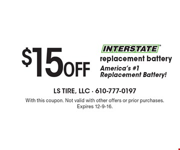 $15 off interstate replacement battery With this coupon. Not valid with other offers or prior purchases. Expires 12-9-16.