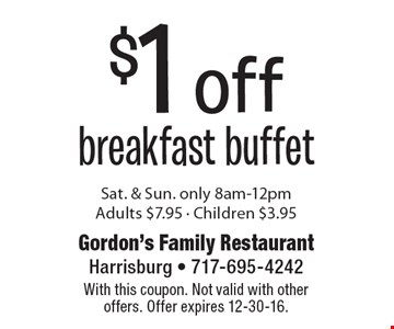 $1 off breakfast buffet Sat. & Sun. only 8am-12pm. Adults $7.95 - Children $3.95. With this coupon. Not valid with other offers. Offer expires 12-30-16.
