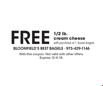 Free 1/2 lb. cream cheese with purchase of 1 dozen bagels. With this coupon. Not valid with other offers. Expires 12-9-16.